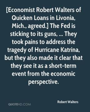 Robert Walters  - [Economist Robert Walters of Quicken Loans in Livonia, Mich., agreed.] The Fed is sticking to its guns, ... They took pains to address the tragedy of Hurricane Katrina, but they also made it clear that they see it as a short-term event from the economic perspective.