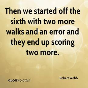 Robert Webb  - Then we started off the sixth with two more walks and an error and they end up scoring two more.