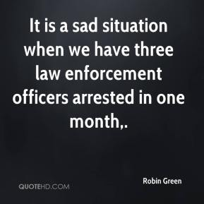 Robin Green  - It is a sad situation when we have three law enforcement officers arrested in one month.