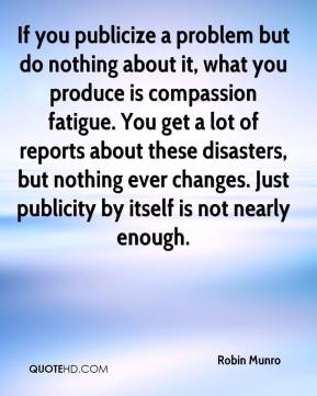 Robin Munro  - If you publicize a problem but do nothing about it, what you produce is compassion fatigue. You get a lot of reports about these disasters, but nothing ever changes. Just publicity by itself is not nearly enough.