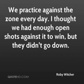 Roby Witcher  - We practice against the zone every day. I thought we had enough open shots against it to win, but they didn't go down.
