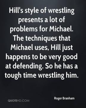 Roger Branham  - Hill's style of wrestling presents a lot of problems for Michael. The techniques that Michael uses, Hill just happens to be very good at defending. So he has a tough time wrestling him.