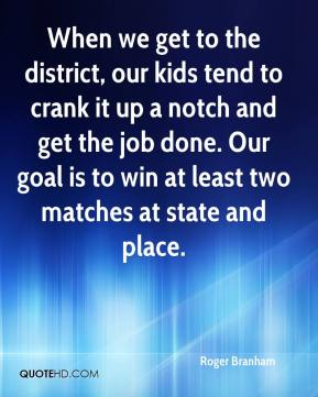 Roger Branham  - When we get to the district, our kids tend to crank it up a notch and get the job done. Our goal is to win at least two matches at state and place.