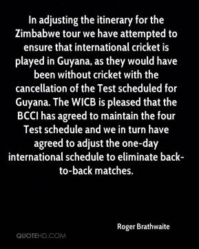Roger Brathwaite  - In adjusting the itinerary for the Zimbabwe tour we have attempted to ensure that international cricket is played in Guyana, as they would have been without cricket with the cancellation of the Test scheduled for Guyana. The WICB is pleased that the BCCI has agreed to maintain the four Test schedule and we in turn have agreed to adjust the one-day international schedule to eliminate back-to-back matches.