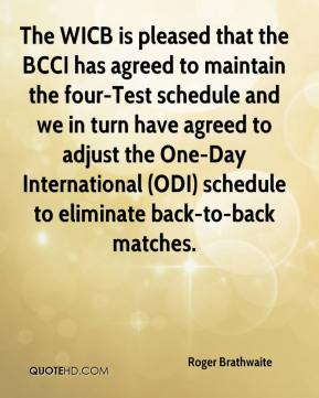 Roger Brathwaite  - The WICB is pleased that the BCCI has agreed to maintain the four-Test schedule and we in turn have agreed to adjust the One-Day International (ODI) schedule to eliminate back-to-back matches.