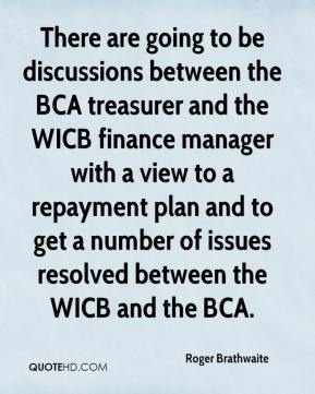 Roger Brathwaite  - There are going to be discussions between the BCA treasurer and the WICB finance manager with a view to a repayment plan and to get a number of issues resolved between the WICB and the BCA.