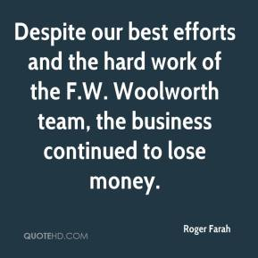 Despite our best efforts and the hard work of the F.W. Woolworth team, the business continued to lose money.