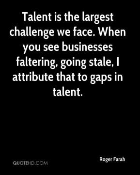 Talent is the largest challenge we face. When you see businesses faltering, going stale, I attribute that to gaps in talent.