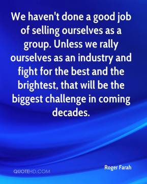 We haven't done a good job of selling ourselves as a group. Unless we rally ourselves as an industry and fight for the best and the brightest, that will be the biggest challenge in coming decades.