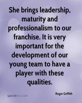 Roger Griffith  - She brings leadership, maturity and professionalism to our franchise. It is very important for the development of our young team to have a player with these qualities.