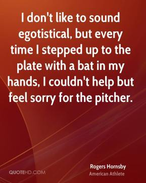 I don't like to sound egotistical, but every time I stepped up to the plate with a bat in my hands, I couldn't help but feel sorry for the pitcher.