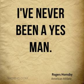 I've never been a yes man.