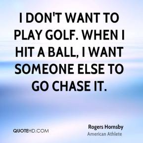 I don't want to play golf. When I hit a ball, I want someone else to go chase it.