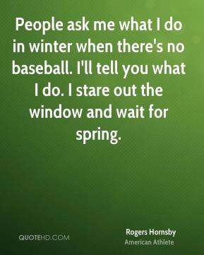 People ask me what I do in winter when there's no baseball. I'll tell you what I do. I stare out the window and wait for spring.