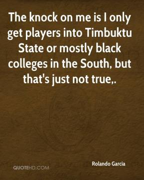 Rolando Garcia  - The knock on me is I only get players into Timbuktu State or mostly black colleges in the South, but that's just not true.