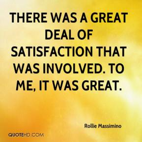 Rollie Massimino  - There was a great deal of satisfaction that was involved. To me, it was great.
