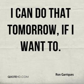 I can do that tomorrow, if I want to.