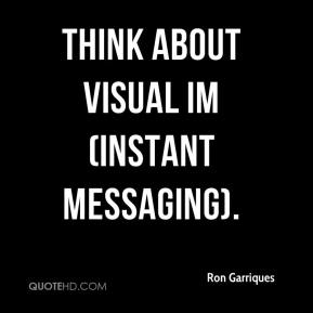 Ron Garriques  - Think about visual IM (instant messaging).