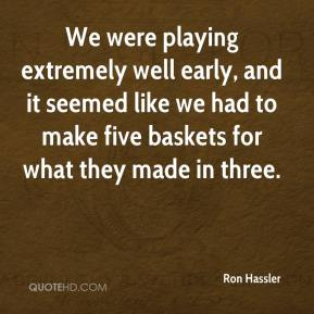 Ron Hassler  - We were playing extremely well early, and it seemed like we had to make five baskets for what they made in three.
