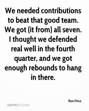 Ron Price  - We needed contributions to beat that good team. We got (it from) all seven. I thought we defended real well in the fourth quarter, and we got enough rebounds to hang in there.