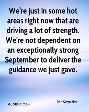 Ron Slaymaker  - We're just in some hot areas right now that are driving a lot of strength. We're not dependent on an exceptionally strong September to deliver the guidance we just gave.