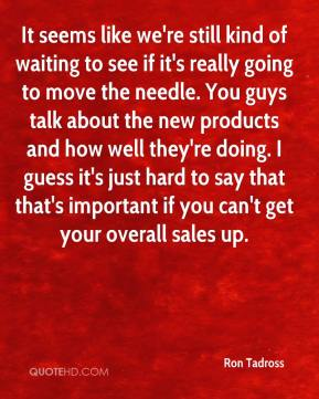 It seems like we're still kind of waiting to see if it's really going to move the needle. You guys talk about the new products and how well they're doing. I guess it's just hard to say that that's important if you can't get your overall sales up.