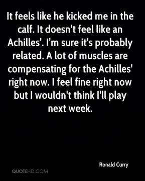 Ronald Curry  - It feels like he kicked me in the calf. It doesn't feel like an Achilles'. I'm sure it's probably related. A lot of muscles are compensating for the Achilles' right now. I feel fine right now but I wouldn't think I'll play next week.