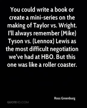 Ross Greenburg  - You could write a book or create a mini-series on the making of Taylor vs. Wright. I'll always remember (Mike) Tyson vs. (Lennox) Lewis as the most difficult negotiation we've had at HBO. But this one was like a roller coaster.