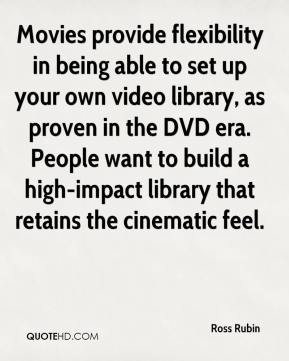 Ross Rubin  - Movies provide flexibility in being able to set up your own video library, as proven in the DVD era. People want to build a high-impact library that retains the cinematic feel.