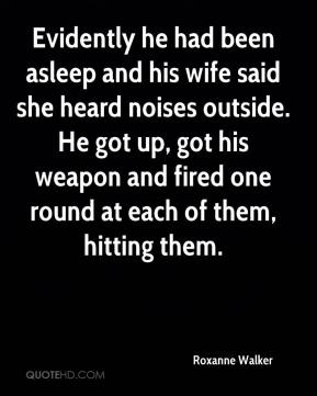 Roxanne Walker  - Evidently he had been asleep and his wife said she heard noises outside. He got up, got his weapon and fired one round at each of them, hitting them.