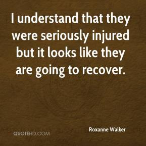 Roxanne Walker  - I understand that they were seriously injured but it looks like they are going to recover.