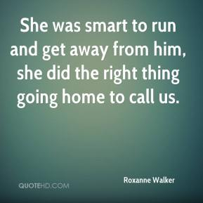 Roxanne Walker  - She was smart to run and get away from him, she did the right thing going home to call us.