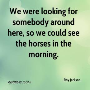 Roy Jackson  - We were looking for somebody around here, so we could see the horses in the morning.