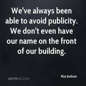 Roy Jackson  - We've always been able to avoid publicity. We don't even have our name on the front of our building.