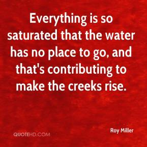 Roy Miller  - Everything is so saturated that the water has no place to go, and that's contributing to make the creeks rise.