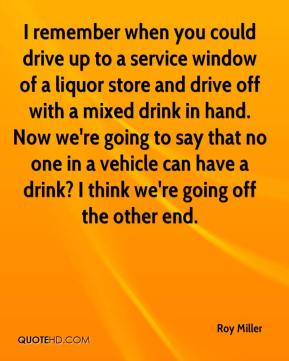 Roy Miller  - I remember when you could drive up to a service window of a liquor store and drive off with a mixed drink in hand. Now we're going to say that no one in a vehicle can have a drink? I think we're going off the other end.