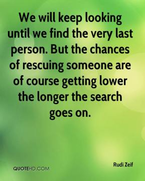 Rudi Zeif  - We will keep looking until we find the very last person. But the chances of rescuing someone are of course getting lower the longer the search goes on.
