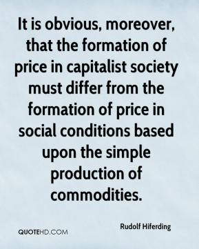 Rudolf Hiferding - It is obvious, moreover, that the formation of price in capitalist society must differ from the formation of price in social conditions based upon the simple production of commodities.
