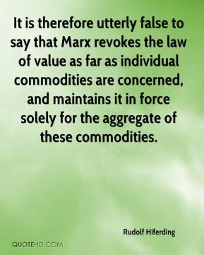 Rudolf Hiferding - It is therefore utterly false to say that Marx revokes the law of value as far as individual commodities are concerned, and maintains it in force solely for the aggregate of these commodities.