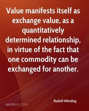 Value manifests itself as exchange value, as a quantitatively determined relationship, in virtue of the fact that one commodity can be exchanged for another.