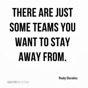Rudy Davalos  - There are just some teams you want to stay away from.
