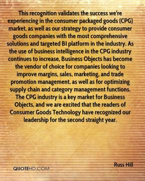 Russ Hill  - This recognition validates the success we're experiencing in the consumer packaged goods (CPG) market, as well as our strategy to provide consumer goods companies with the most comprehensive solutions and targeted BI platform in the industry. As the use of business intelligence in the CPG industry continues to increase, Business Objects has become the vendor of choice for companies looking to improve margins, sales, marketing, and trade promotion management, as well as for optimizing supply chain and category management functions. The CPG industry is a key market for Business Objects, and we are excited that the readers of Consumer Goods Technology have recognized our leadership for the second straight year.