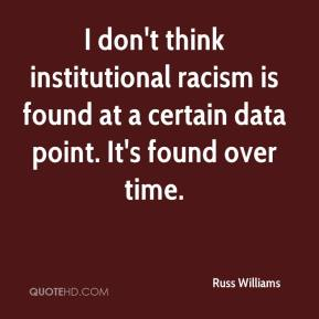Russ Williams  - I don't think institutional racism is found at a certain data point. It's found over time.