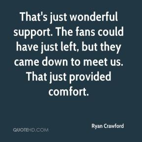 Ryan Crawford  - That's just wonderful support. The fans could have just left, but they came down to meet us. That just provided comfort.