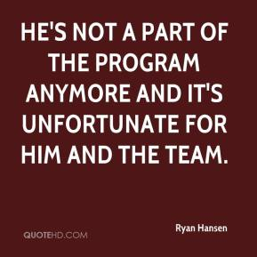 Ryan Hansen  - He's not a part of the program anymore and it's unfortunate for him and the team.