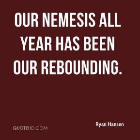 Our nemesis all year has been our rebounding.