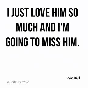 Ryan Kalil  - I just love him so much and I'm going to miss him.