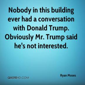 Ryan Moses  - Nobody in this building ever had a conversation with Donald Trump. Obviously Mr. Trump said he's not interested.