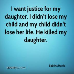 I want justice for my daughter. I didn't lose my child and my child didn't lose her life. He killed my daughter.