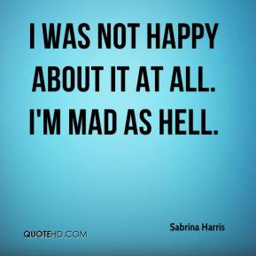 Sabrina Harris  - I was not happy about it at all. I'm mad as hell.